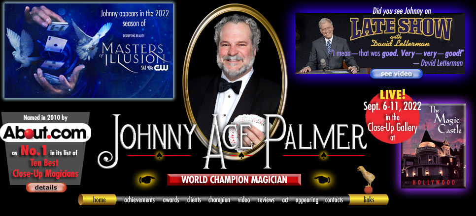 Home graphic of close-up magician Johnny Ace Palmer. About.com. Late Show with David Letterman video. The Magic Castle-Hollywood. home | achievements | awards | clients | champion | video | reviews | act | appearing | links